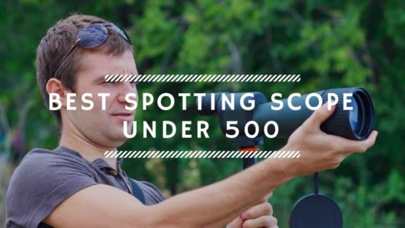 Best Spotting Scope Under 500 – Top 6 Reviews & Buyer's Guide 2019