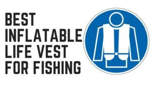 Read more about the article Best Inflatable Life Vest for Fishing in 2021